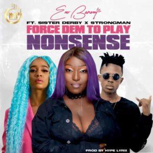 Eno Barony – Force Dem To Play Nonsense ft. Sister Deborah & Strongman