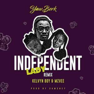 Yaw Berk – Independent Lady (Remix) Ft. Mzvee x Kelvyn Boy