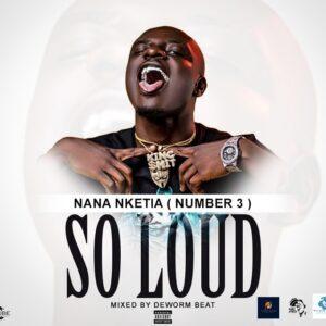 Nana Nketia (Number 3) – So Loud (Mixed By Deworm Beat)