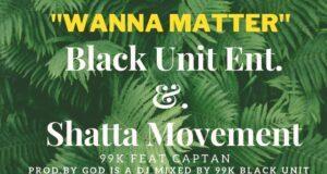 99K – Wanna Matter Ft. Captan (Prod. By God Is A DJ)