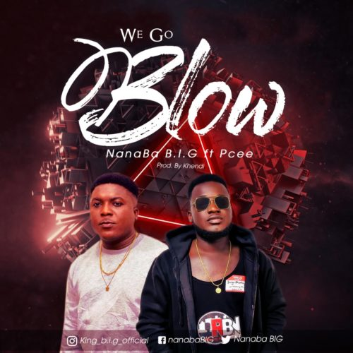 NanaBa B.I.G - We Go Blow ft. P Cee (Prod. by Khendi)